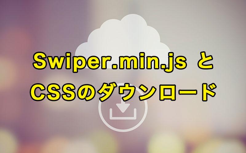 Swiper.min.js とCSSのダウンロード
