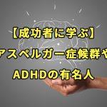 【成功者に学ぶ】アスペルガー症候群やADHDの有名人