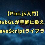 【Pixi.js入門】WebGLが手軽に扱えるJavaScriptライブラリの使い方