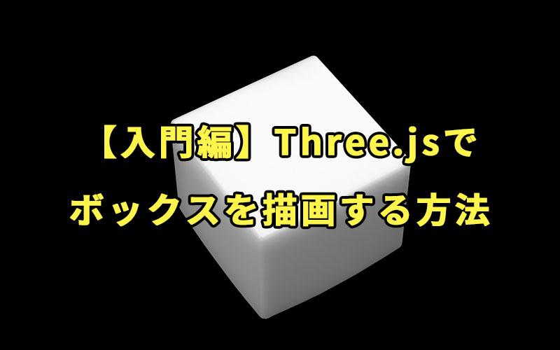 【入門編】Three.jsでボックスを描画する方法