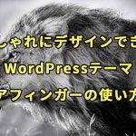 【おしゃれにデザインできる】WordPressテーマAFFINGER (アフィンガー) の使い方