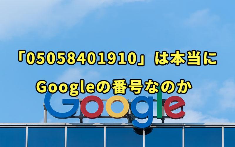 「05058401910」は本当にGoogleの番号なのか